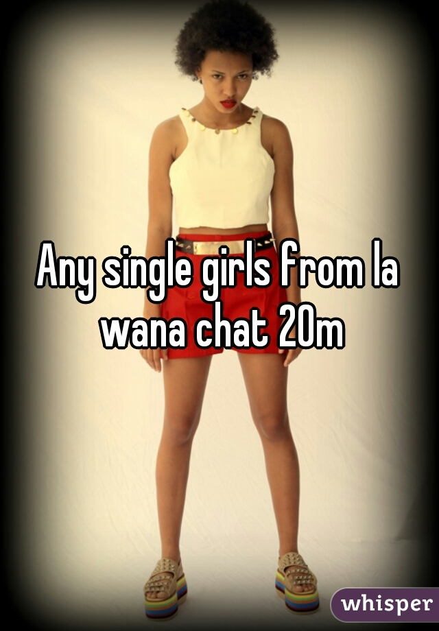 Any single girls from la wana chat 20m