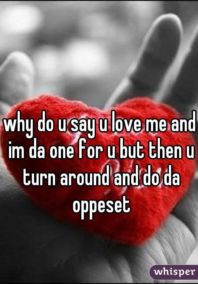 why do u say u love me and im da one for u but then u turn around and do da oppeset