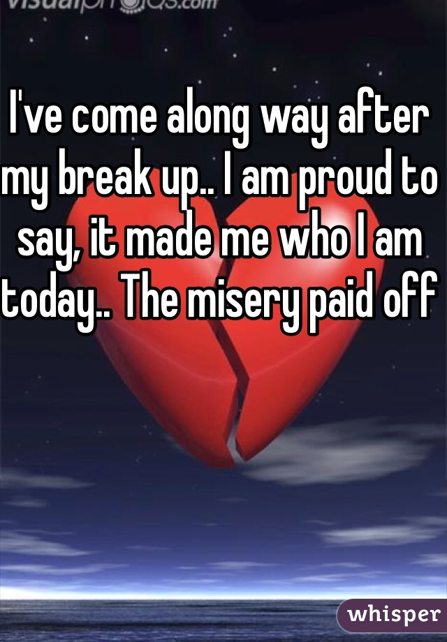 I've come along way after my break up.. I am proud to say, it made me who I am today.. The misery paid off