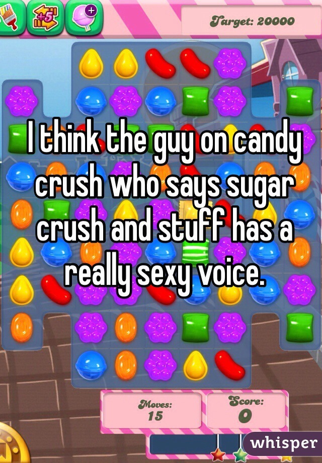 I think the guy on candy crush who says sugar crush and stuff has a really sexy voice.