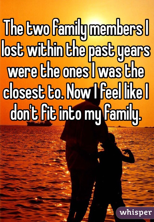 The two family members I lost within the past years were the ones I was the closest to. Now I feel like I don't fit into my family.
