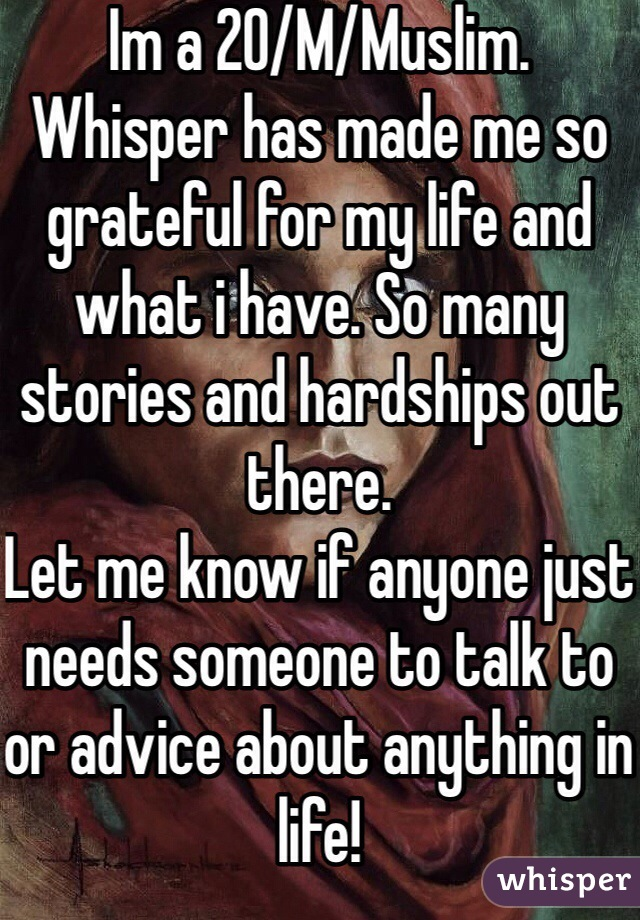 Im a 20/M/Muslim. Whisper has made me so grateful for my life and what i have. So many stories and hardships out there. Let me know if anyone just needs someone to talk to or advice about anything in life!