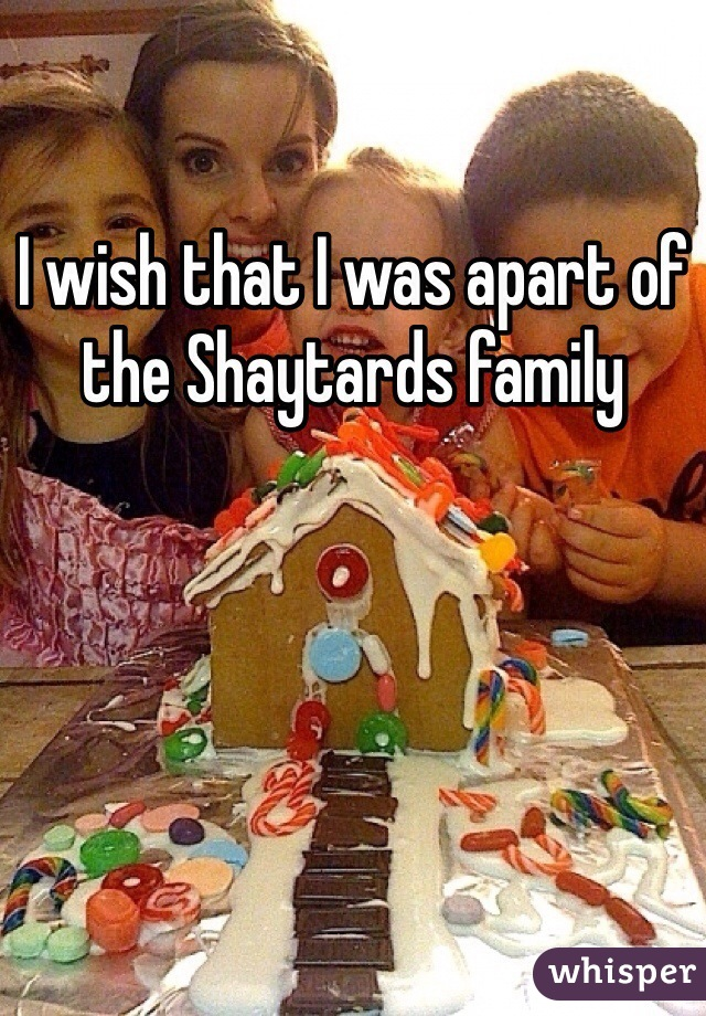 I wish that I was apart of the Shaytards family