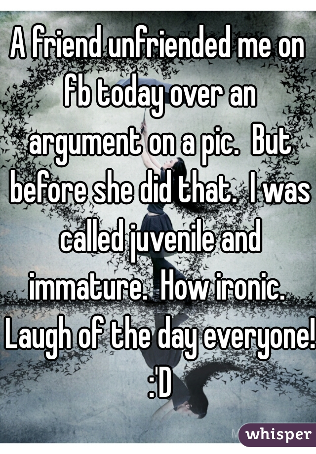 A friend unfriended me on fb today over an argument on a pic.  But before she did that.  I was called juvenile and immature.  How ironic.  Laugh of the day everyone! :'D