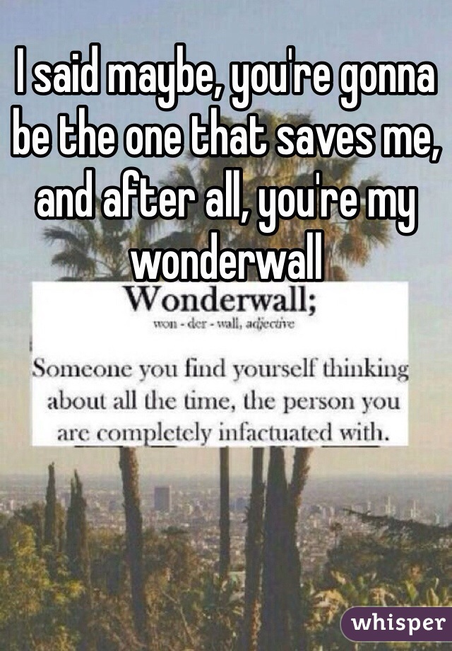 I said maybe, you're gonna be the one that saves me, and after all, you're my wonderwall
