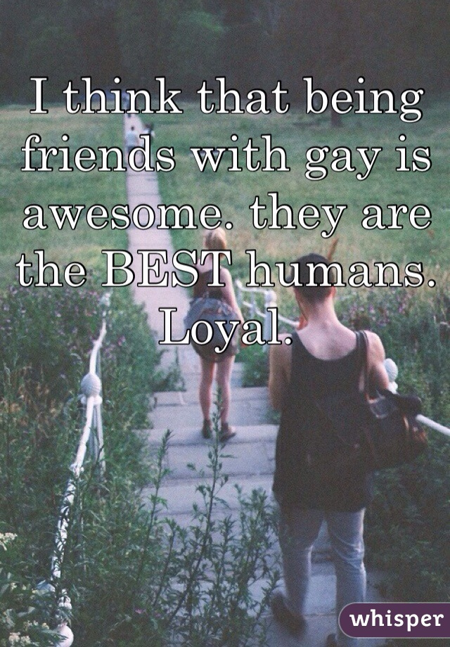 I think that being friends with gay is awesome. they are the BEST humans. Loyal.
