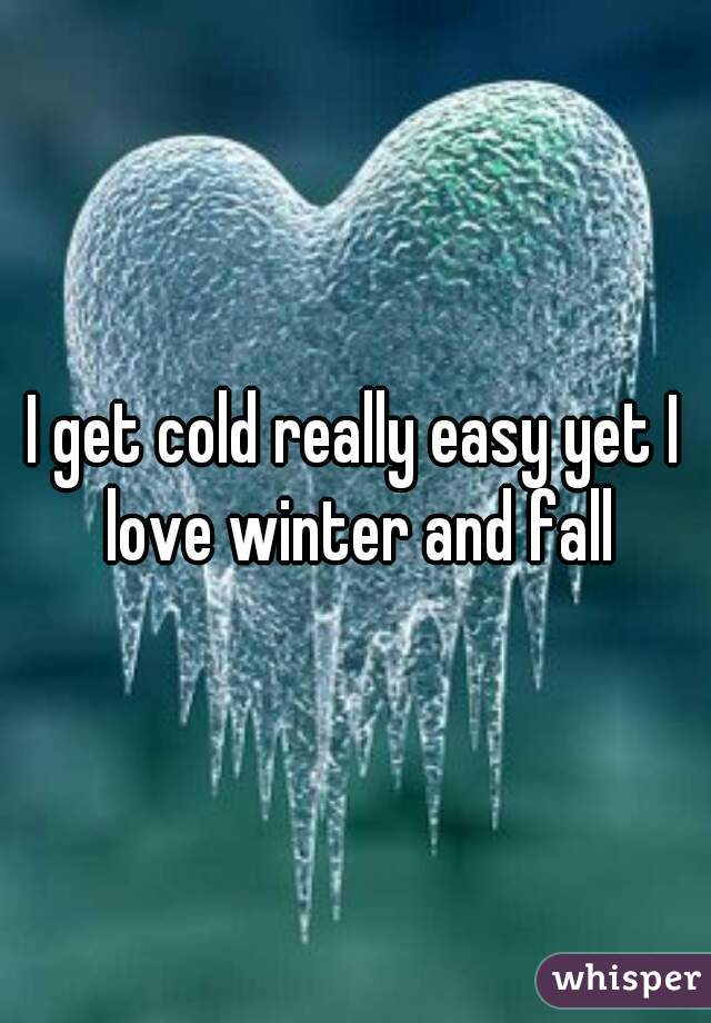 I get cold really easy yet I love winter and fall