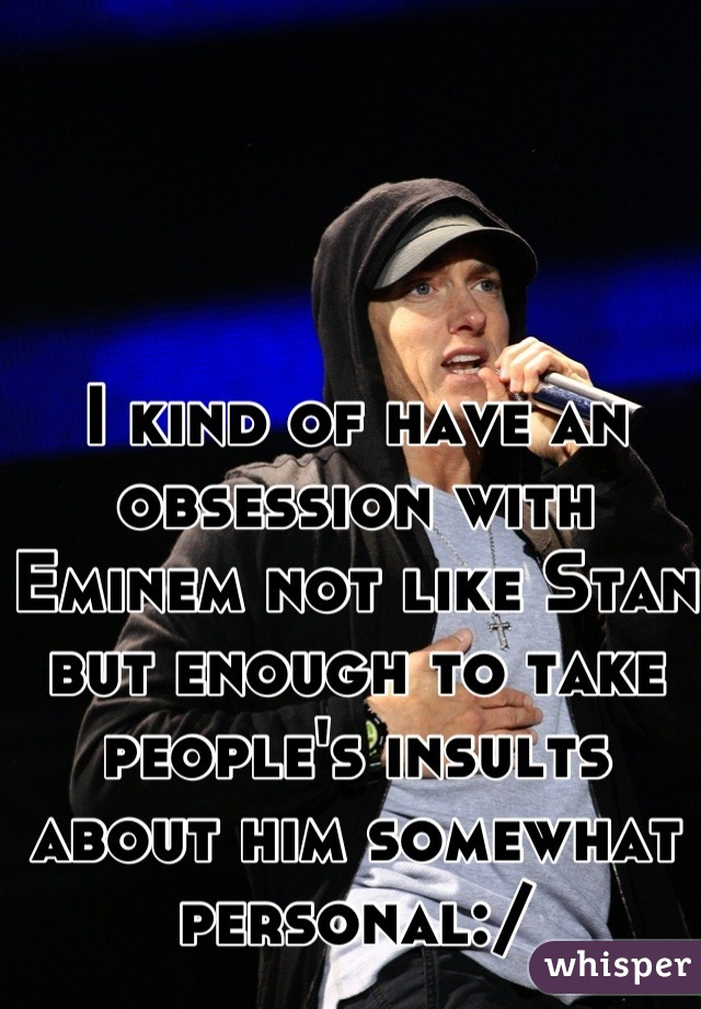 I kind of have an obsession with Eminem not like Stan but enough to take people's insults about him somewhat personal:/