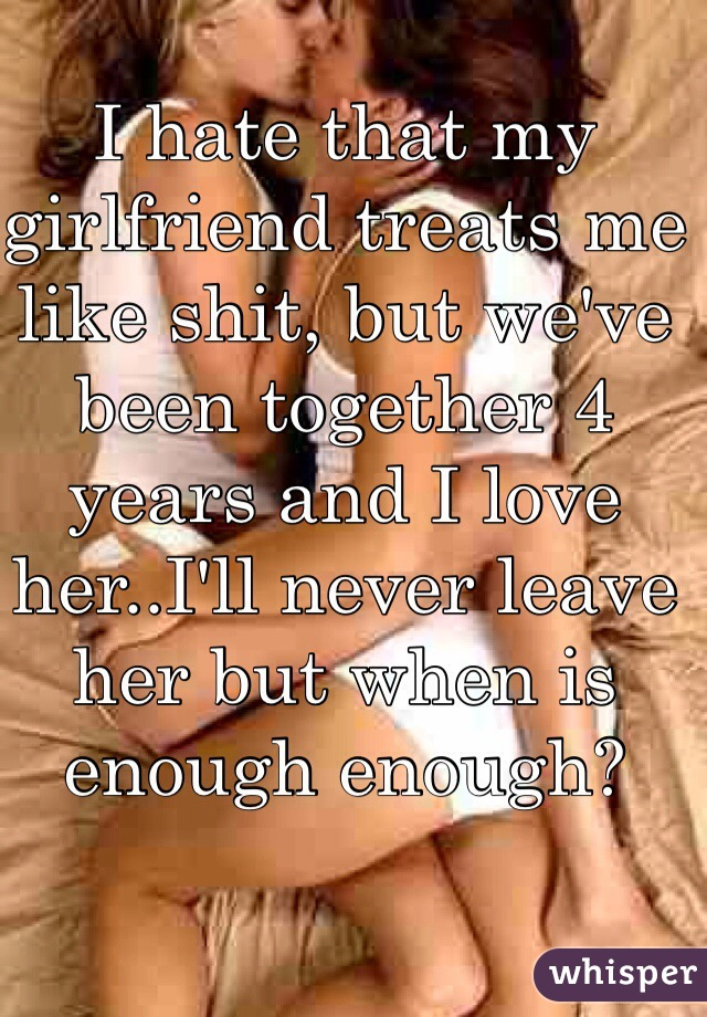 I hate that my girlfriend treats me like shit, but we've been together 4 years and I love her..I'll never leave her but when is enough enough?