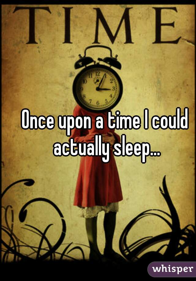 Once upon a time I could actually sleep...