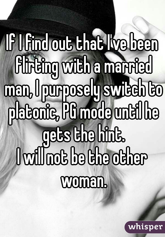 If I find out that I've been flirting with a married man, I purposely switch to platonic, PG mode until he gets the hint. I will not be the other woman.