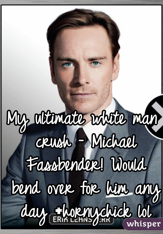 My ultimate white man crush - Michael Fassbender! Would bend over for him any day #hornychick lol
