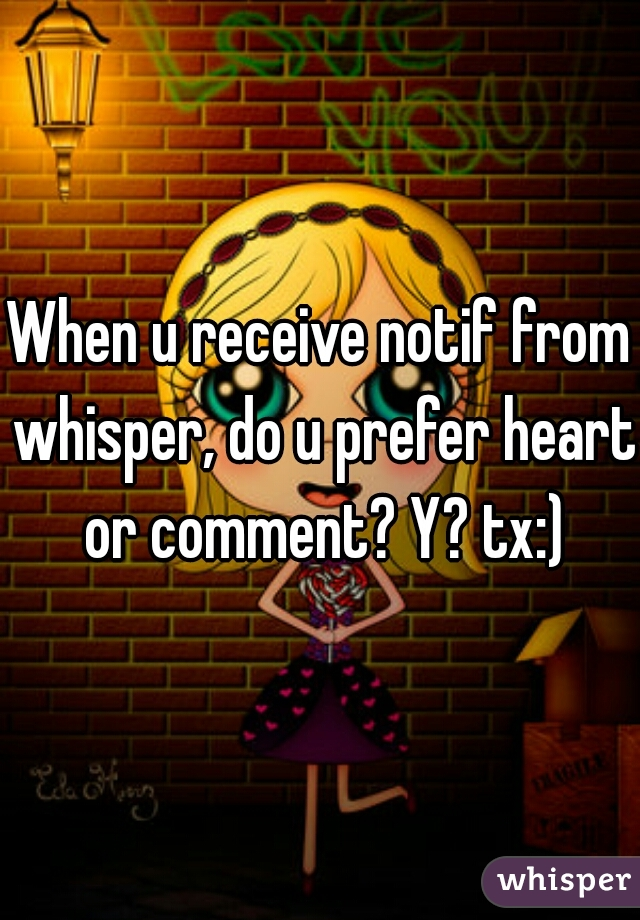 When u receive notif from whisper, do u prefer heart or comment? Y? tx:)
