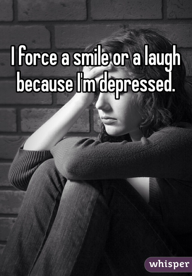 I force a smile or a laugh because I'm depressed.