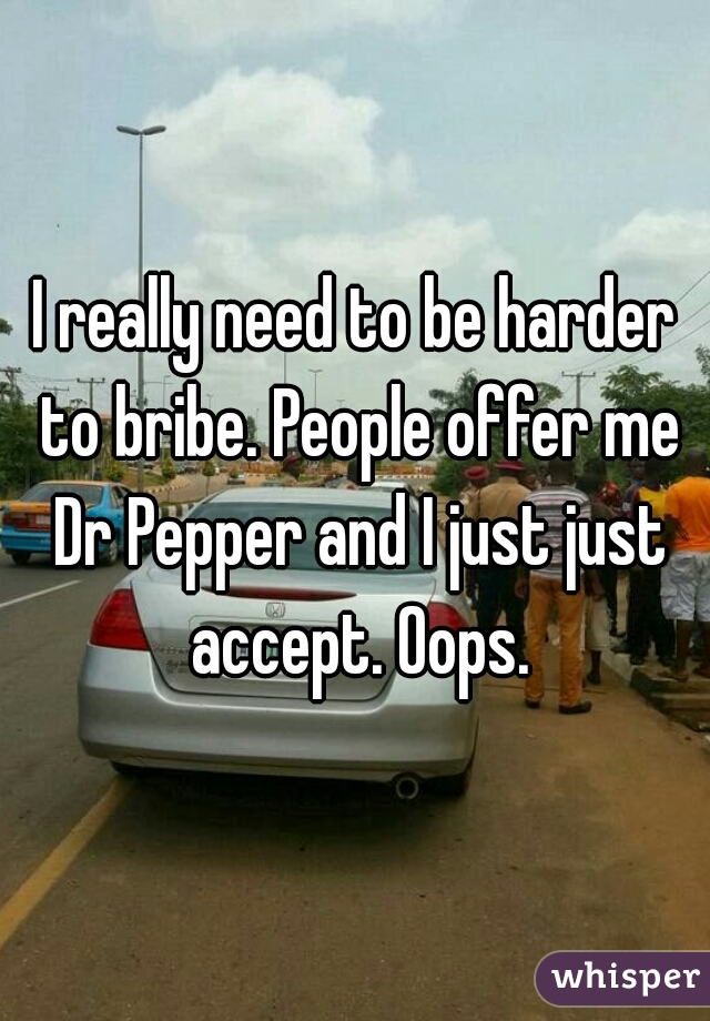 I really need to be harder to bribe. People offer me Dr Pepper and I just just accept. Oops.