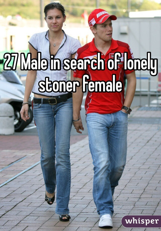 27 Male in search of lonely stoner female