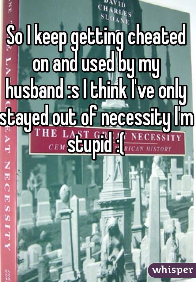 So I keep getting cheated on and used by my husband :s I think I've only stayed out of necessity I'm stupid :(