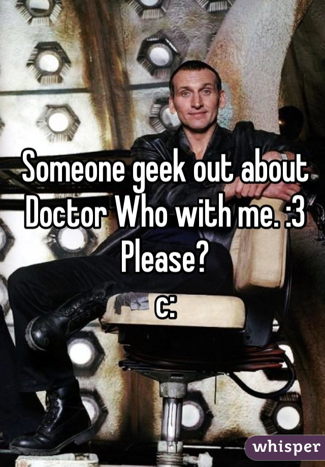 Someone geek out about Doctor Who with me. :3 Please? c: