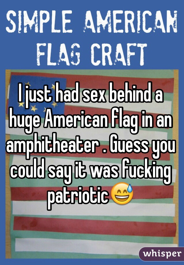 I just had sex behind a huge American flag in an amphitheater . Guess you could say it was fucking patriotic😅