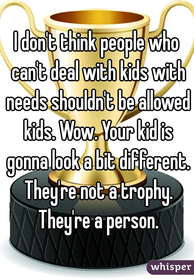 I don't think people who can't deal with kids with needs shouldn't be allowed kids. Wow. Your kid is gonna look a bit different. They're not a trophy. They're a person.