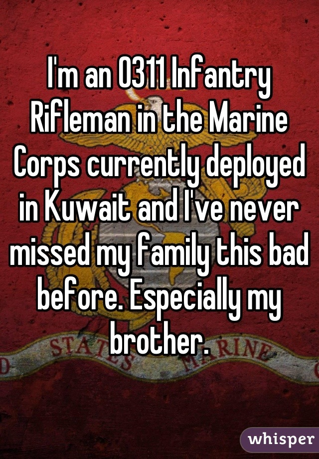 I'm an 0311 Infantry Rifleman in the Marine Corps currently deployed in Kuwait and I've never missed my family this bad before. Especially my brother.