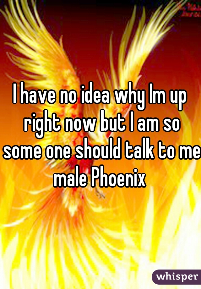 I have no idea why Im up right now but I am so some one should talk to me male Phoenix