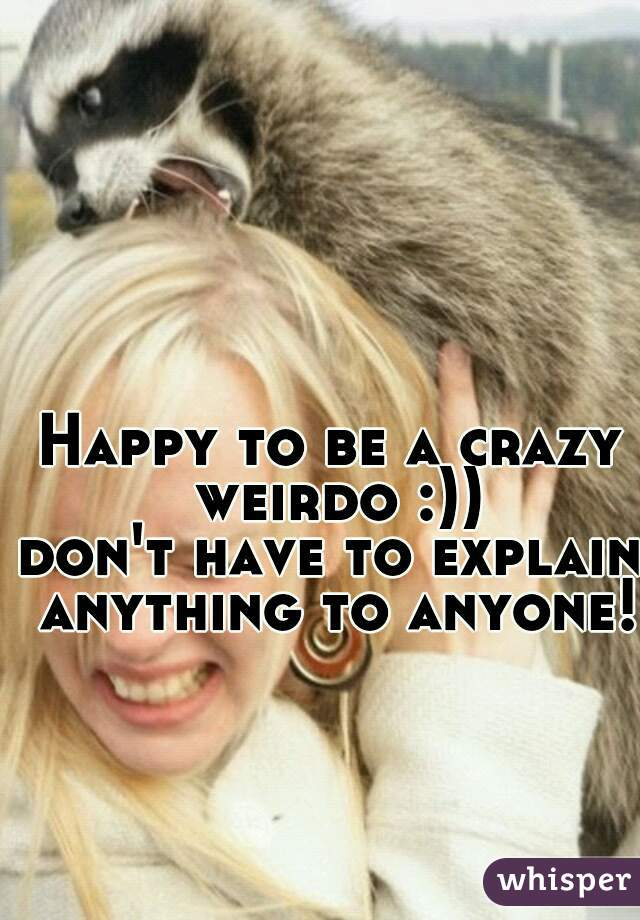 Happy to be a crazy weirdo :)) don't have to explain anything to anyone!