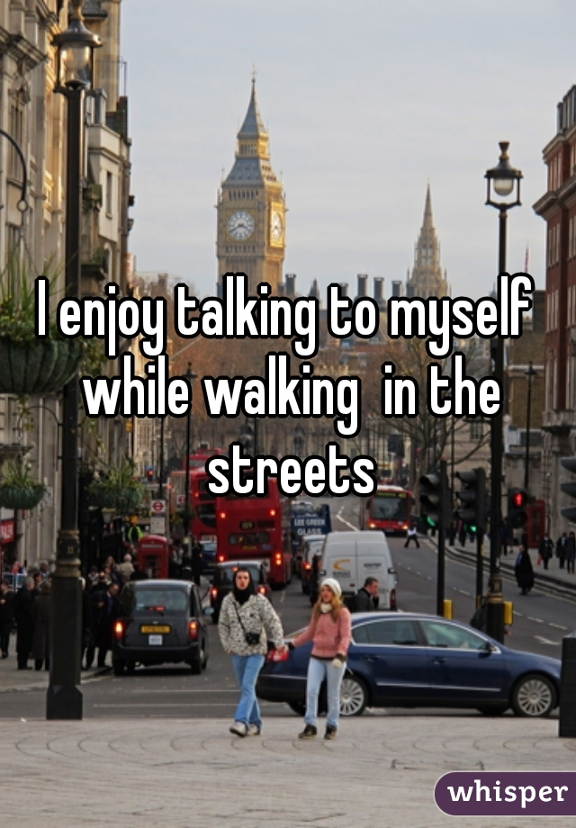 I enjoy talking to myself while walking  in the streets
