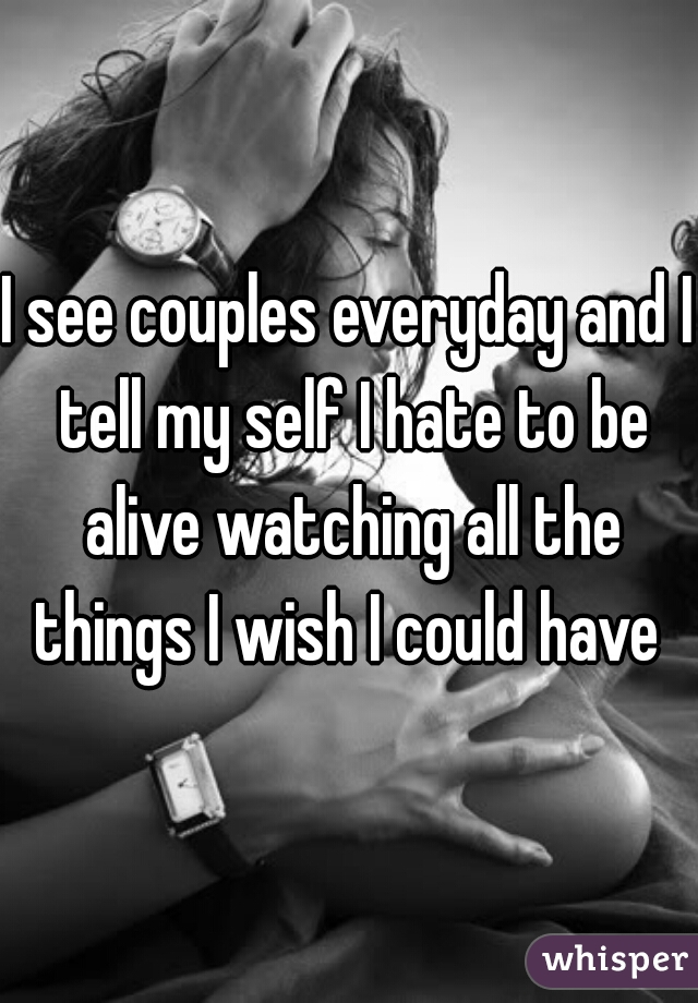 I see couples everyday and I tell my self I hate to be alive watching all the things I wish I could have