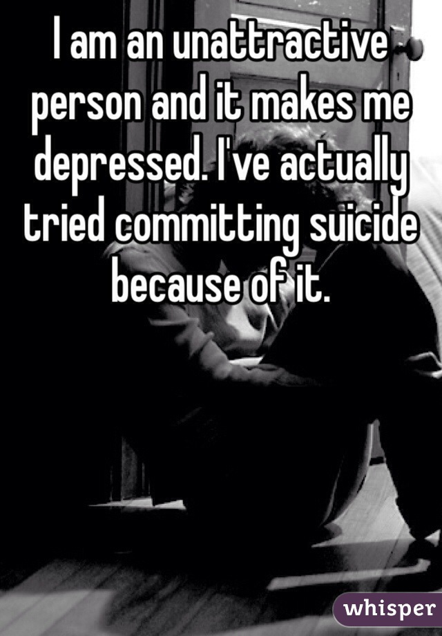 I am an unattractive person and it makes me depressed. I've actually tried committing suicide because of it.