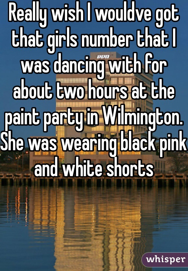 Really wish I wouldve got that girls number that I was dancing with for about two hours at the paint party in Wilmington. She was wearing black pink and white shorts