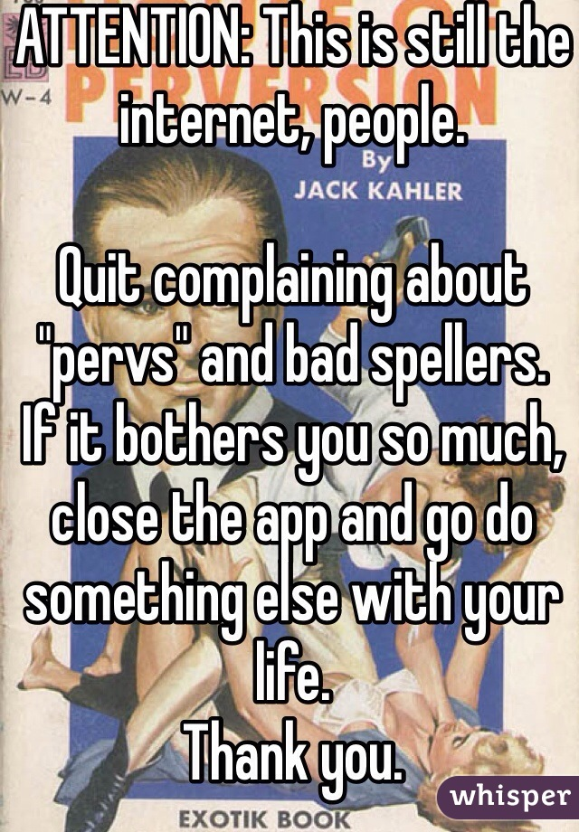 """ATTENTION: This is still the internet, people.   Quit complaining about """"pervs"""" and bad spellers.  If it bothers you so much, close the app and go do something else with your life.  Thank you."""