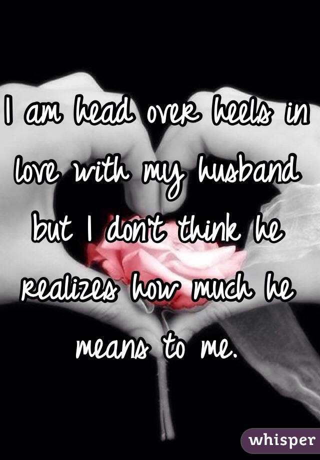 I am head over heels in love with my husband but I don't think he realizes how much he means to me.