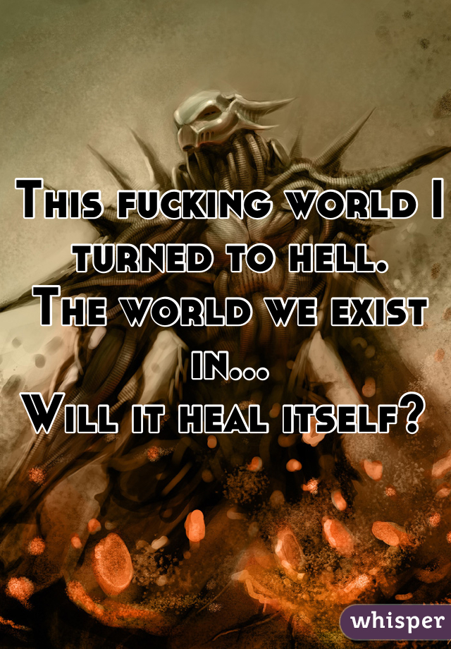 This fucking world I turned to hell. The world we exist in... Will it heal itself?