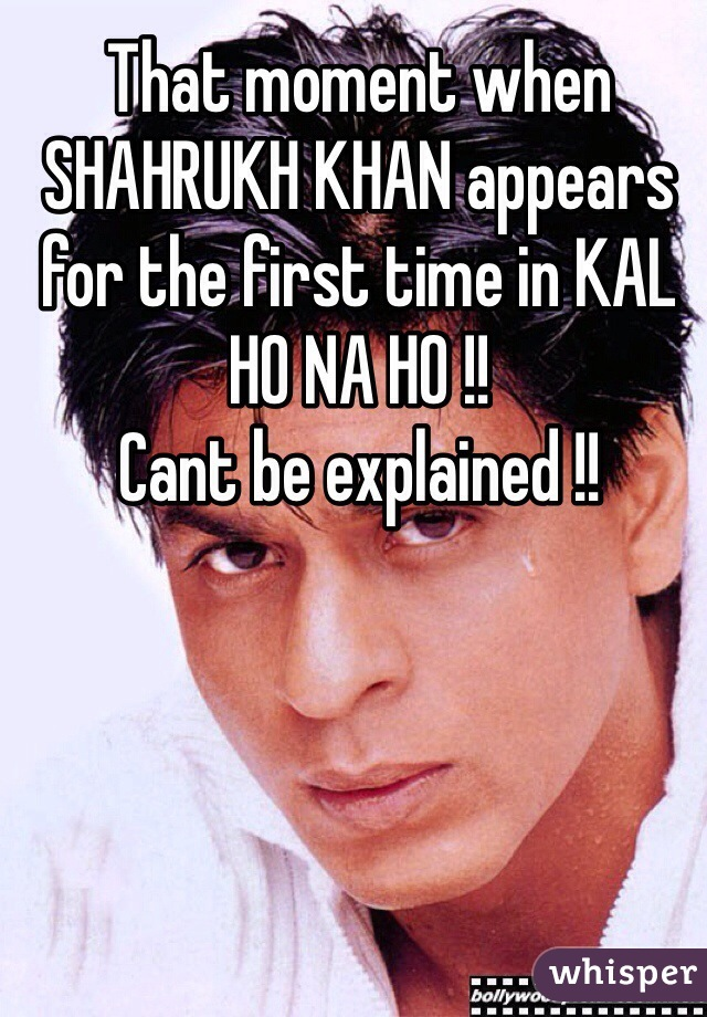 That moment when SHAHRUKH KHAN appears for the first time in KAL HO NA HO !!  Cant be explained !!