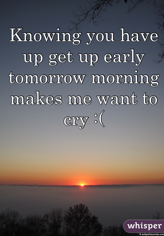 Knowing you have up get up early tomorrow morning makes me want to cry :(