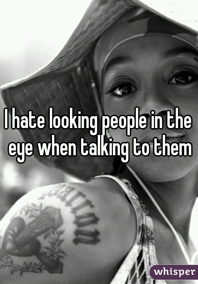 I hate looking people in the eye when talking to them
