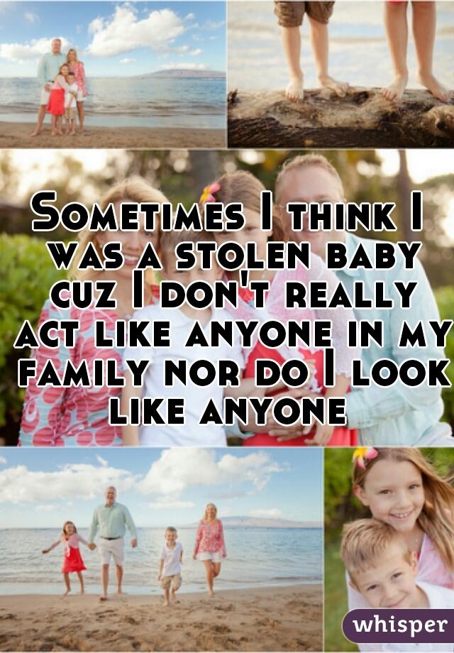 Sometimes I think I was a stolen baby cuz I don't really act like anyone in my family nor do I look like anyone