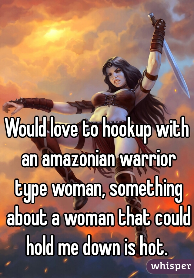Would love to hookup with an amazonian warrior type woman, something about a woman that could hold me down is hot.