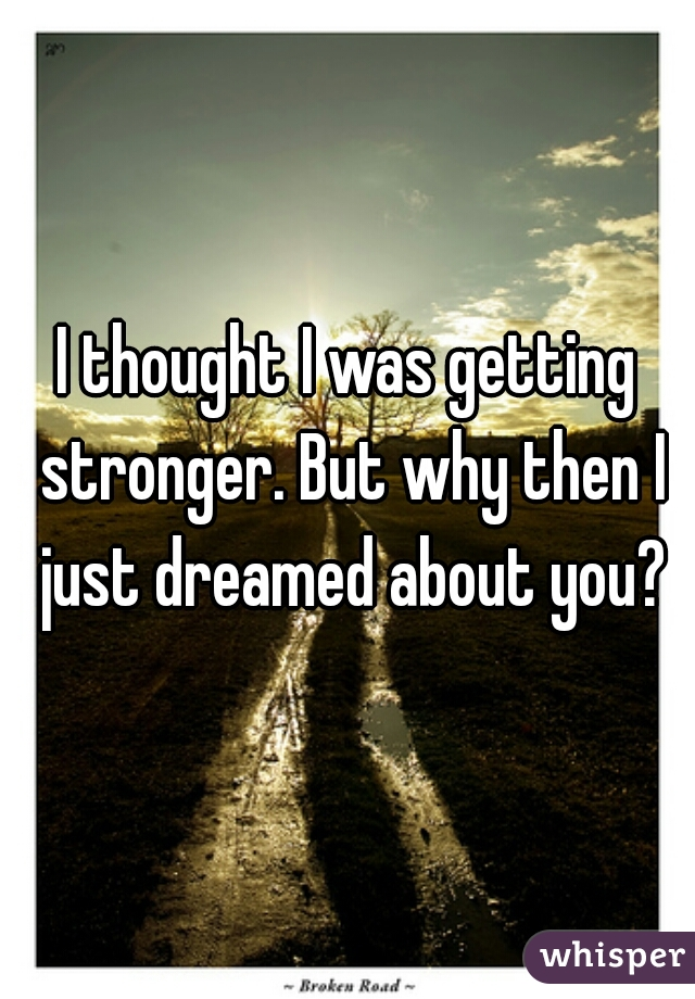 I thought I was getting stronger. But why then I just dreamed about you?