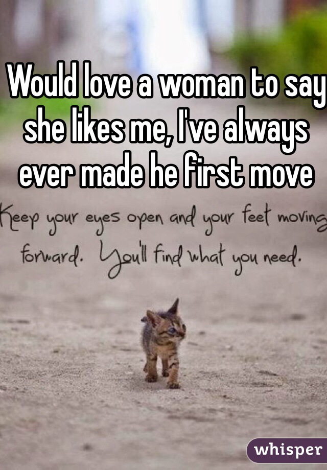 Would love a woman to say she likes me, I've always ever made he first move