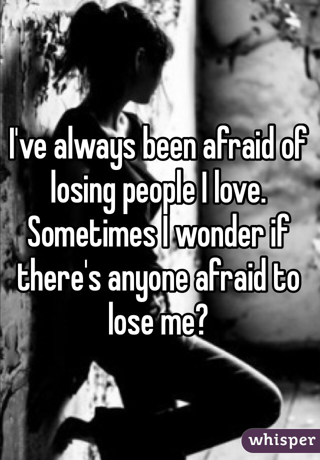 I've always been afraid of losing people I love. Sometimes I wonder if there's anyone afraid to lose me?