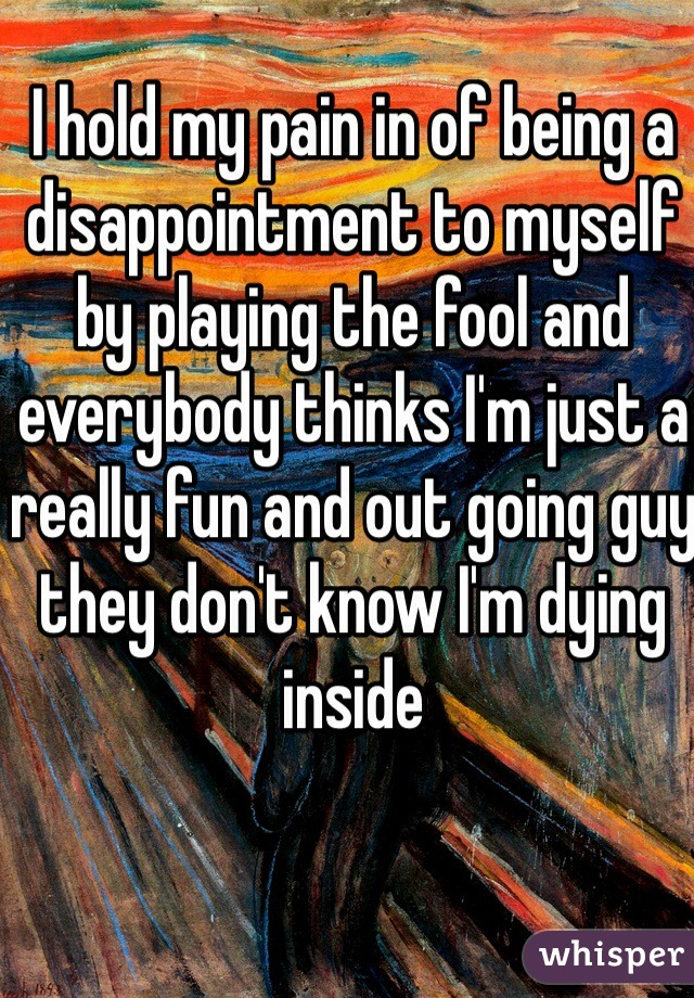 I hold my pain in of being a disappointment to myself by playing the fool and everybody thinks I'm just a really fun and out going guy they don't know I'm dying inside
