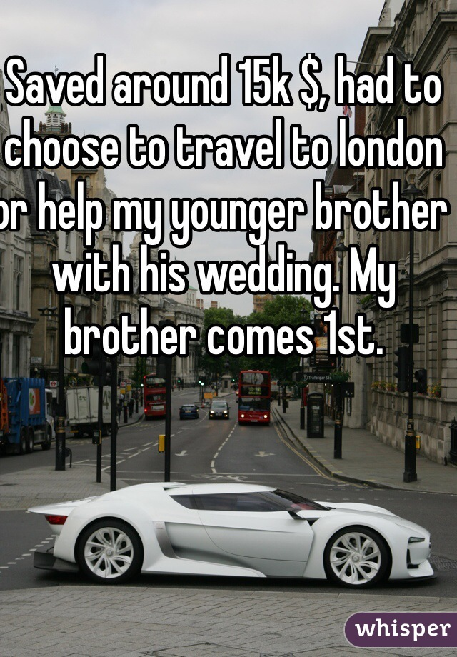 Saved around 15k $, had to choose to travel to london or help my younger brother with his wedding. My brother comes 1st.