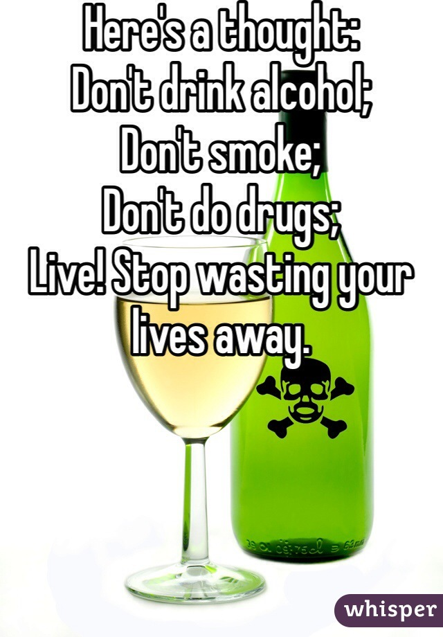 Here's a thought: Don't drink alcohol; Don't smoke; Don't do drugs; Live! Stop wasting your lives away.