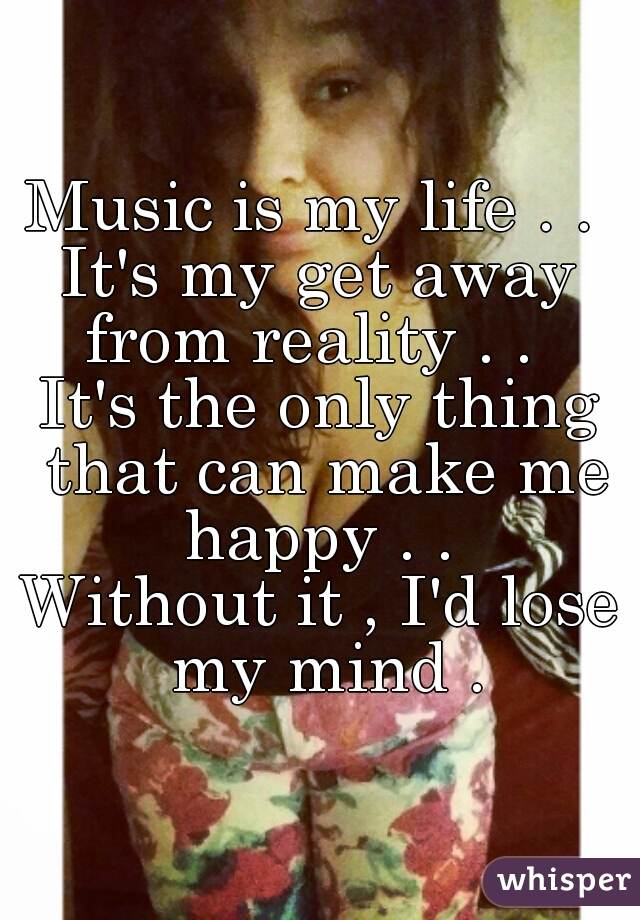 Music is my life . .  It's my get away from reality . .   It's the only thing that can make me happy . .  Without it , I'd lose my mind .