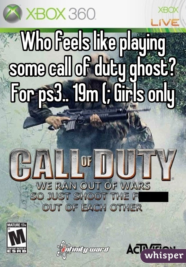 Who feels like playing some call of duty ghost? For ps3.. 19m (; Girls only