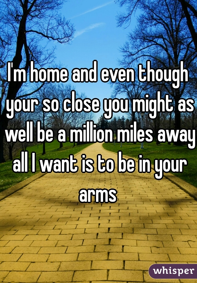 I'm home and even though your so close you might as well be a million miles away all I want is to be in your arms