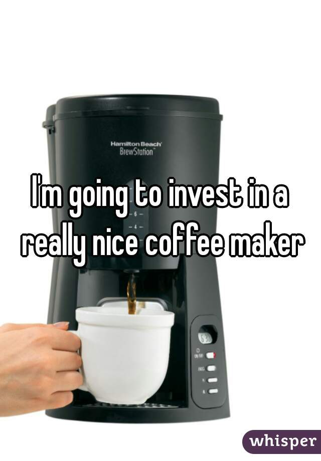 I'm going to invest in a really nice coffee maker