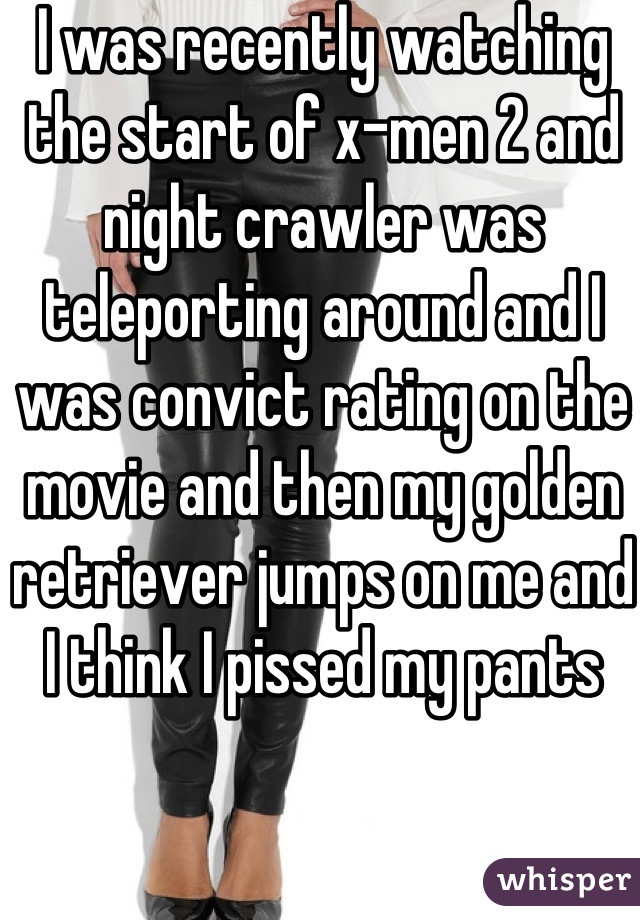 I was recently watching the start of x-men 2 and night crawler was teleporting around and I was convict rating on the movie and then my golden retriever jumps on me and I think I pissed my pants